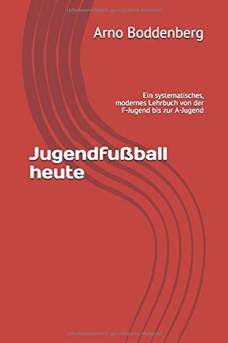 Jugendfußball heute: Ein systematisches, modernes Lehrbuch von der F-Jugend bis zur A-Jugend