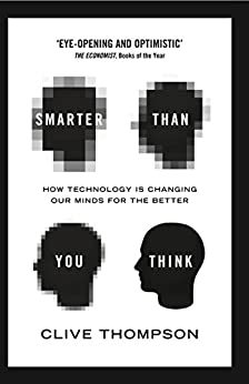 Smarter Than You Think: How Technology is Changing Our Minds for the Better by [Thompson, Clive]