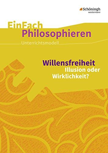 EinFach Philosophieren / Unterrichtsmodelle: EinFach Philosophieren: Willensfreiheit: Illusion oder Wirklichkeit?
