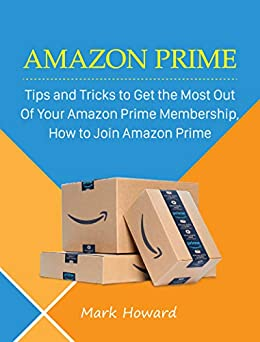 Amazon Prime: Tips and Tricks to Get the Most Out Of Your Amazon Prime Membership, How to Join Amazon Prime (English Edition) di [Howard, Mark]