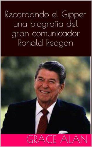 Recordando el Gipper una biografía del gran comunicador Ronald Reagan (Ahora traducidos profesionalmente en español) (Series de los líderes mundiales nº 2) por Grace Alan