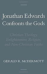 Jonathan Edwards Confronts the Gods: Christian Theology, Enlightenment Religion, & Non-Christian Faiths: Christian Theology, Enlightenment Religion and Non-Christian Faiths (Religion in America)