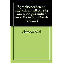 Spreekwoorden en zegswijzen: afkomstig van oude gebruiken en volkszeden (Dutch Edition)
