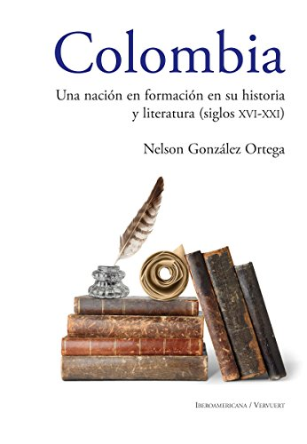 Colombia Una nación en formación en su historia y literatura (siglos XVI al XXI) por Nelson González Ortega