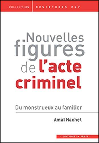 Nouvelles figures de l'acte criminel : Du monstrueux au familier