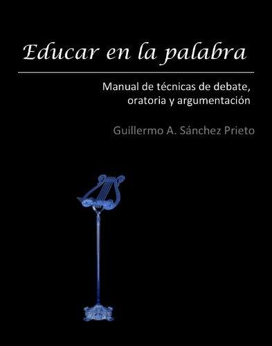 EDUCAR EN LA PALABRA: Manual de técnicas de debate, oratoria y argumentación por Guillermo Sánchez Prieto