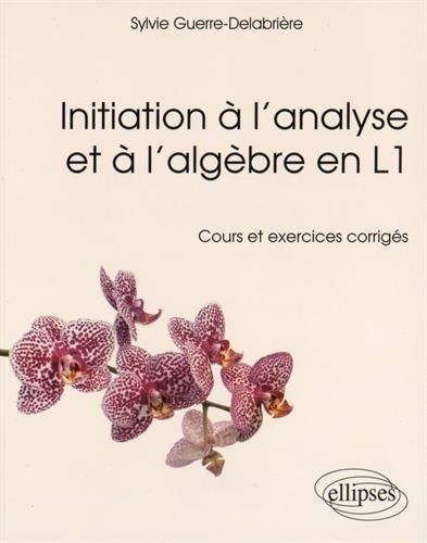 Initiation à l'Analyse et à l'Algèbre en L1 Cours et Exercices Corrigés
