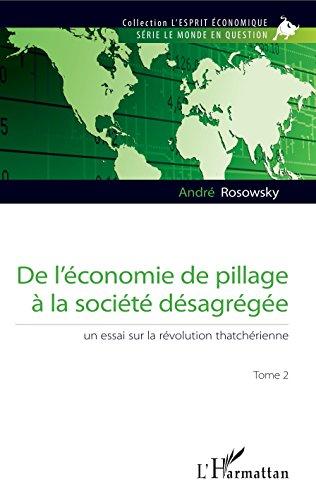De l'économie de pillage à la société désagrégée (Tome 2): Un essai sur la révolution thatchérienne par André Rosowsky