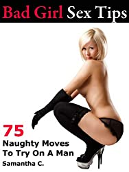 Bad Girl Sex Tips: 75 Naughty Moves To Try On A Man (Bad Girl Sex Tips)