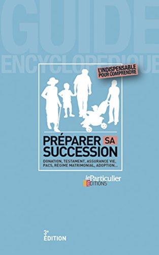 Préparer sa succession : Donation, testament, assurance vie, PACS, régime matrimonial, adoption...