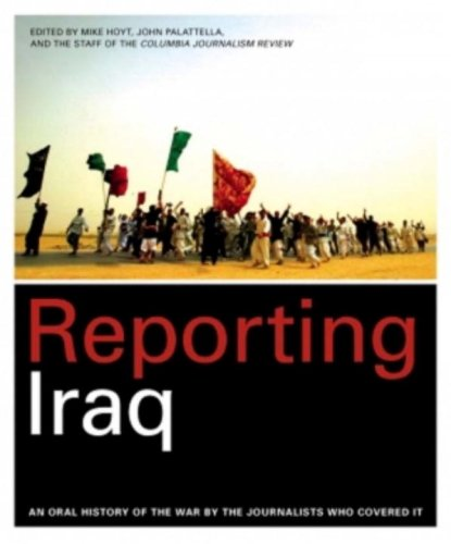 Reporting Iraq: An Oral History of the War by the Journalists Who Covered It