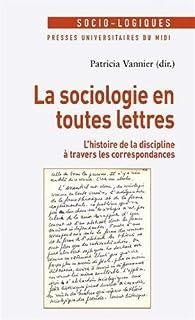 La sociologie en toutes lettres : L'histoire de la discipline à travers les correspondances par Patricia Vannier