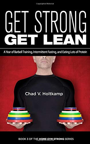Get Strong Get Lean: A Year of Barbell Training, Intermittent Fasting, and Eating Lots of Protein por Chad V. Holtkamp