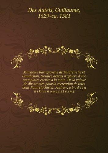 Mitistoire barragovyne de Fanfrelvche et Gaudichon, trouuee depuis n'aguere d'vne exemplaire escrite à la main. De la valeur de dix atomes pour la recreation de tous bons Fanfreluchistes. Avthevr, a b c d e f g h i k l m n o p q r s t v x y z