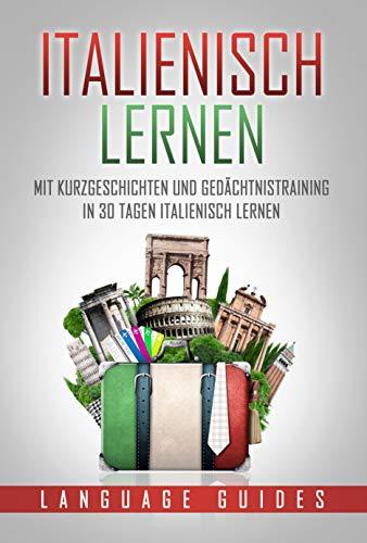 Italienisch lernen: Mit Kurzgeschichten und Gedächtnistraining in 30 Tagen Italienisch lernen (BONUS: zahlreiche Übungen inkl. Lösungen) (Sprachen lernen für Anfänger 4)