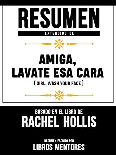 Resumen Extendido De Amiga, Lávate Esa Cara (Girl, Wash Your Face) – Basado En El Libro De Rachel Hollis (Spanish Edition)