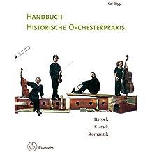 Handbuch historische Orchesterpraxis: Barock - Klassik - Romantik. Mit Notenbeispielen und Abbildungen vom 17. bis in das frühe 19. Jahrhundert Wissenschaftler und interessierte Laien