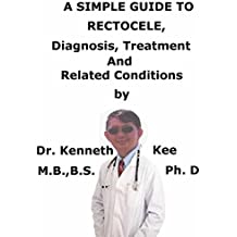 A  Simple  Guide  To  Rectocele,  Diagnosis, Treatment  And Related Conditions (A Simple Guide to Medical Conditions)