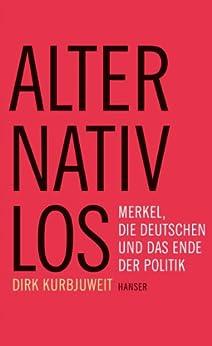 Alternativlos: Merkel, die Deutschen und das Ende der Politik