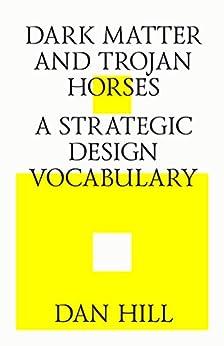 Dark matter and trojan horses. A strategic design vocabulary. (English Edition) di [Hill, Dan]