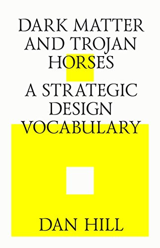 Dark matter and trojan horses. A strategic design vocabulary. (English Edition) par Dan Hill