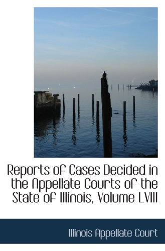 Reports of Cases Decided in the Appellate Courts of the State of Illinois, Volume LVIII