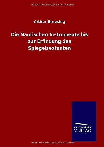 Die Nautischen Instrumente Bis Zur Erfindung Des Spiegelsextanten par Arthur Breusing