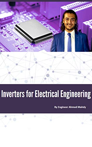 Complete Inverters Course For Electrical Power Engineering: Learn the fundamentals of single and three phase inverters in power electronics for electrical power engineering (English Edition) Inverter Single