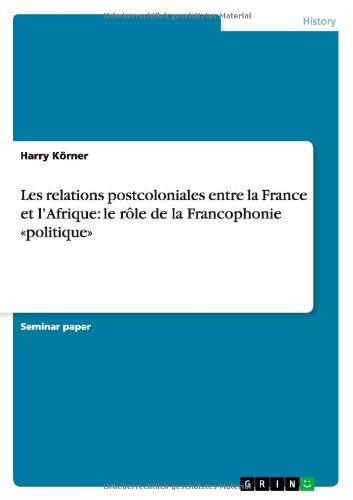 Les Relations Postcoloniales Entre La France Et L'Afrique: Le Role de la Francophonie Politique