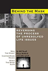 Behind the Mask: Reversing the Process of Unresolved Life Issues by Bill Thrall (2005-01-01)