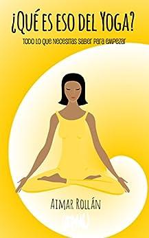 ¿Qué es eso del yoga?: Todo lo que necesitas saber para empezar a practicar de [Rollán, Aimar]