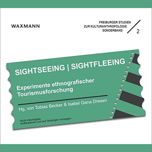 SIGHTSEEING | SIGHTFLEEING: Experimente ethnografischer Tourismusforschung (Freiburger Studien zur Kulturanthropologie)