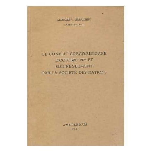 Le conflit Greco-Bulgare d'Octobre 1925 et son reglement par la Societe des nations / par Georges V. Sarailieff