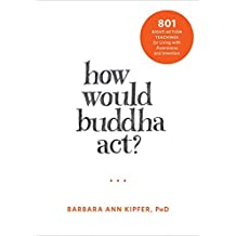 How Would Buddha Act?: 801 Right-Action Teachings for Living with Awareness and Intention (The New Harbinger Following Buddha Series)