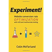Experiment!: Website conversion rate optimization with A/B and multivariate testing by Colin McFarland (2012-08-27)