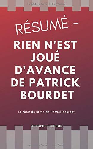 Résumé - Rien N'est Joué D'avance De Patrick Bourdet: Le Récit De La Vie De Patrick Bourdet.