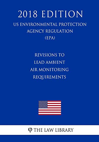 Revisions to Lead Ambient Air Monitoring Requirements (US Environmental Protection Agency Regulation) (EPA) (2018 Edition) (Us Environmental Protection Agency Regulation 2018) -