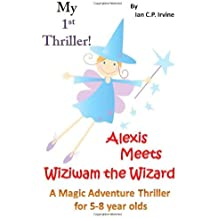 My First Thriller: Alexis Meets Wiziwam The Wizard - A Magical Adventure Thriller for 5-8 Year Olds by Ian C.P. Irvine (2013-03-07)
