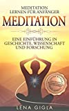 Meditation: Meditation lernen für Anfänger: Eine Einführung in Geschichte, Wissenschaft und Forschung, Anti Stress - Praxisteil mit Meditations- und Achtsamkeitsübungen