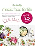 The Healthy Medic Food for Life Meals in 15 minutes: Easy 15 minute recipe book to help you live well every day with low-calorie meals in 15 minutes or less