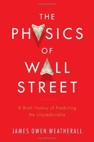 The Physics of Wall Street: A Brief History of Predicting the Unpredictable by Weatherall, James Owen Published by Houghton Mifflin Harcourt (HMH) (2013)