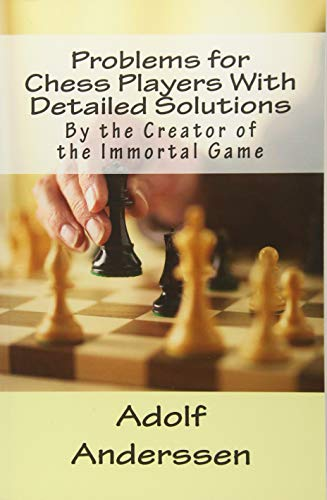 Problems for Chess Players With Detailed Solutions: By the Creator of the Immortal Game