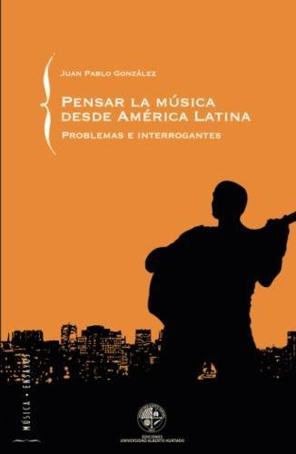 Pensar la música desde América Latina: Problemas e Interrogantes por Juan Pablo González