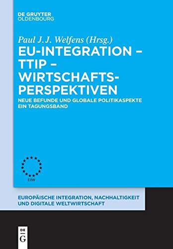 EU-Integration – TTIP – Wirtschaftsperspektiven: Neue Befunde und globale Politikaspekte. Ein Tagungsband. (Europäische Integration und Digitale Weltwirtschaft, Band 9)