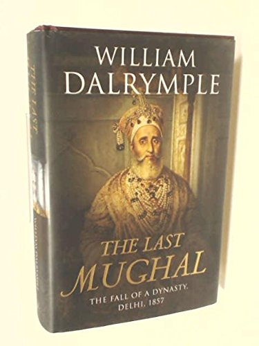The Last Mughal: The Fall of a Dynasty, Delhi, 1857 by Dalrymple, William (2006) Hardcover