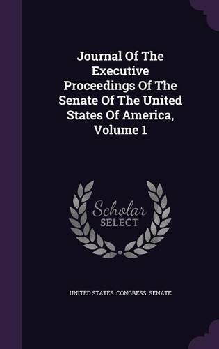 Journal Of The Executive Proceedings Of The Senate Of The United States Of America, Volume 1