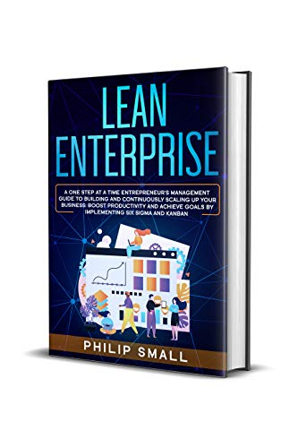 Lean Enterprise: A One Step At A Time Entrepreneur's Management Guide To Building and Continuously Scaling Up Your Business: Boost Productivity and Achieve ... Six Sigma And Kanban (English Edition)