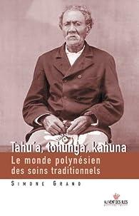 Tahu'a, Tohunga, Kahuna: Le monde polynésien des soins traditionnels par Simone Grand