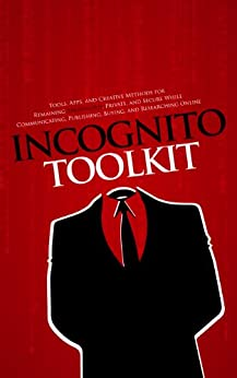 Incognito Toolkit - Tools, Apps, and Creative Methods for Remaining Anonymous, Private, and Secure While Communicating, Publishing, Buying, and Researching Online (English Edition) par [Robideau, Rob]
