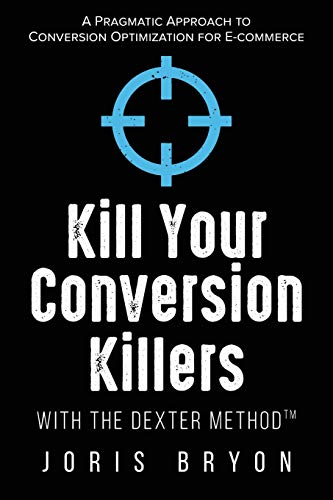 Kill Your Conversion Killers with The Dexter MethodTM: A Pragmatic Approach to Conversion Optimization for E-Commerce